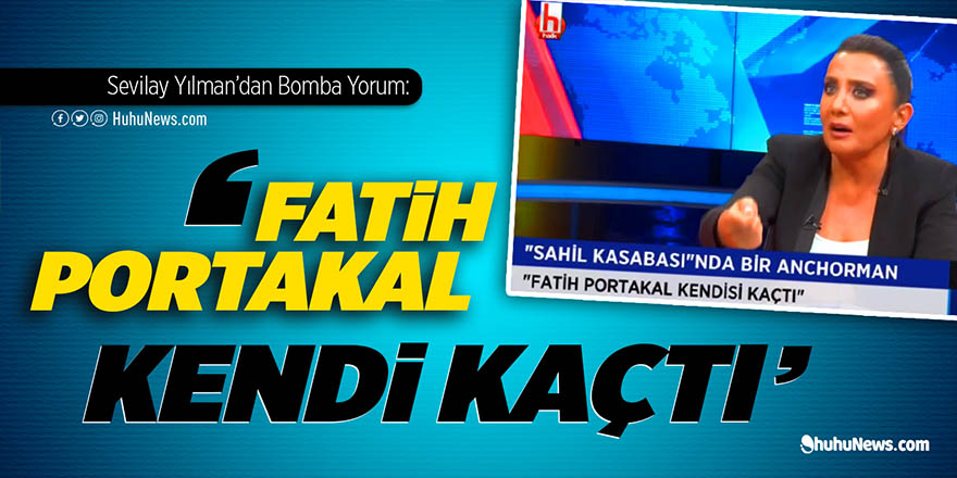 Sevilay Yılman'dan bomba yorum: Fatih Portakal kendi kaçtı!