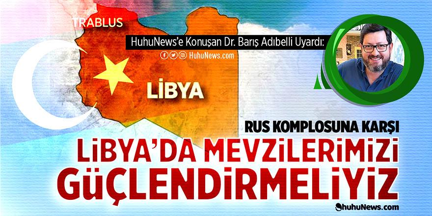 Rus komplosuna karşı Libya'da mevzilerimizi güçlendirmeliyiz!