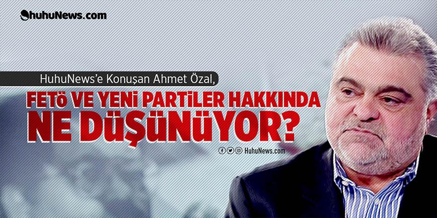 HuhuNews'e konuşan Ahmet Özal'dan bomba açıklamalar!