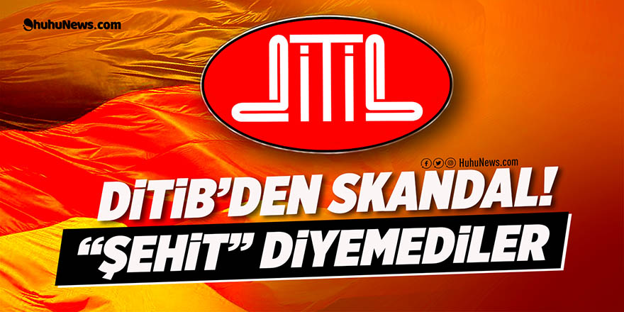 DİTİB'DEN SKANDAL: 'ŞEHİT' DİYEMEDİLER!'